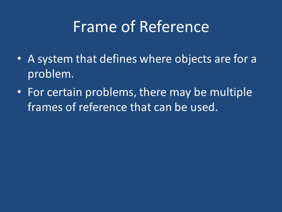 Frame of Reference A system that defines where objects are for a problem.