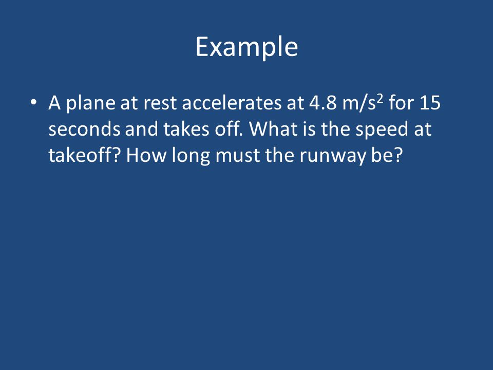 Example A plane at rest accelerates at 4.8 m/s2 for 15 seconds and takes off.