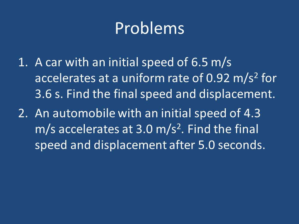 Problems A car with an initial speed of 6.5 m/s accelerates at a uniform rate of 0.92 m/s2 for 3.6 s. Find the final speed and displacement.