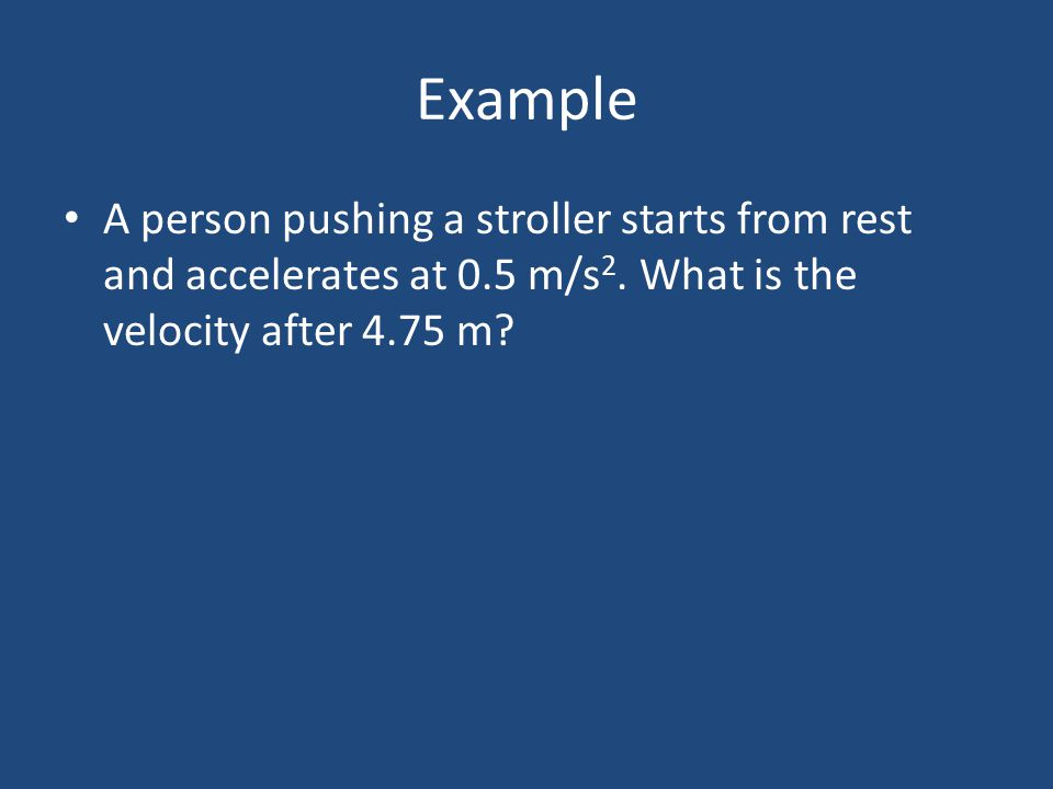 Example A person pushing a stroller starts from rest and accelerates at 0.5 m/s2.