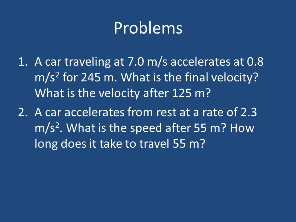 Problems A car traveling at 7.0 m/s accelerates at 0.8 m/s2 for 245 m. What is the final velocity What is the velocity after 125 m