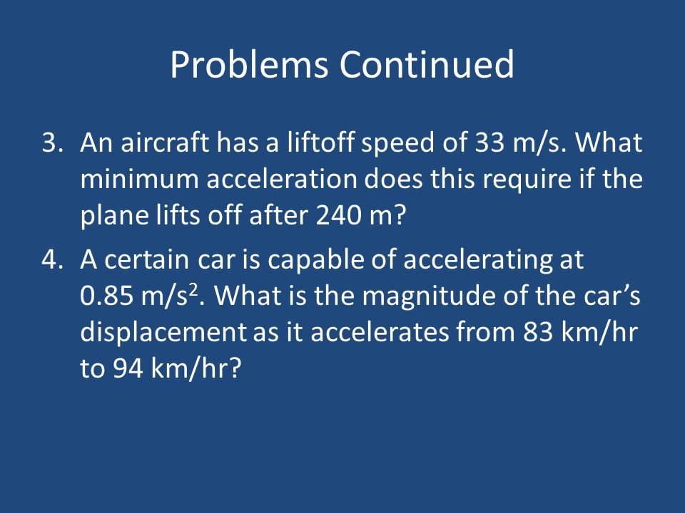 Problems Continued An aircraft has a liftoff speed of 33 m/s. What minimum acceleration does this require if the plane lifts off after 240 m