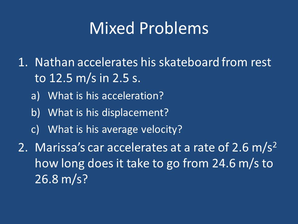 Mixed Problems Nathan accelerates his skateboard from rest to 12.5 m/s in 2.5 s. What is his acceleration