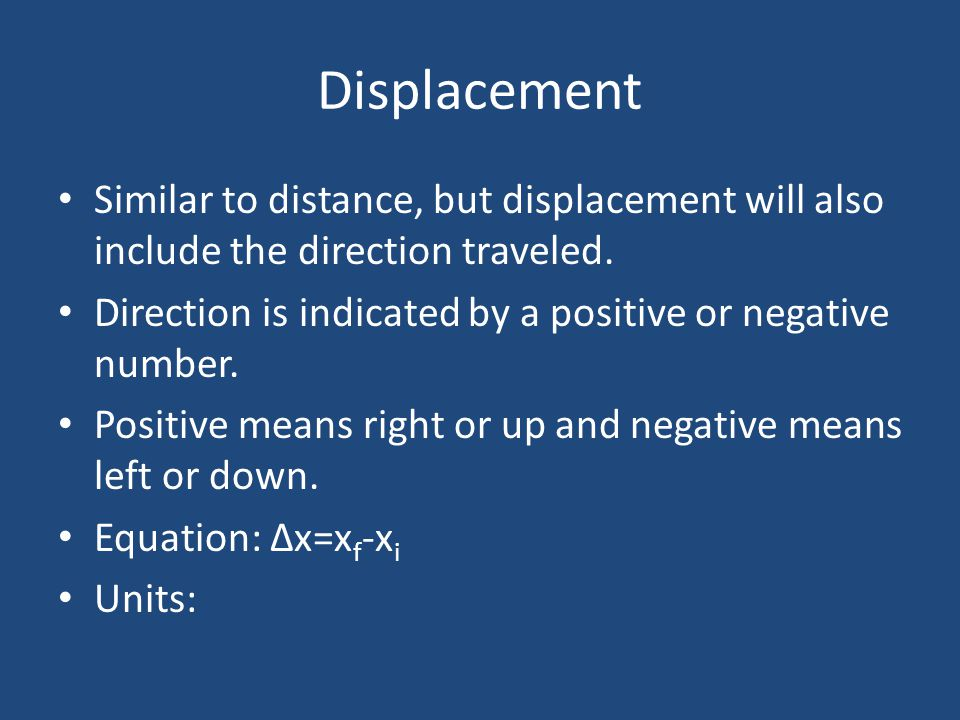 Displacement Similar to distance, but displacement will also include the direction traveled.