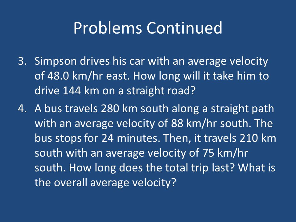 Problems Continued Simpson drives his car with an average velocity of 48.0 km/hr east. How long will it take him to drive 144 km on a straight road