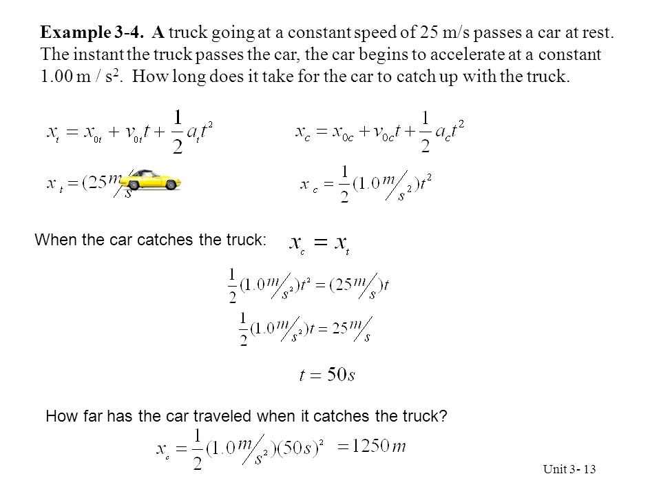 Example 3-4. A truck going at a constant speed of 25 m/s passes a car at rest. The instant the truck passes the car, the car begins to accelerate at a constant 1.00 m / s2. How long does it take for the car to catch up with the truck.
