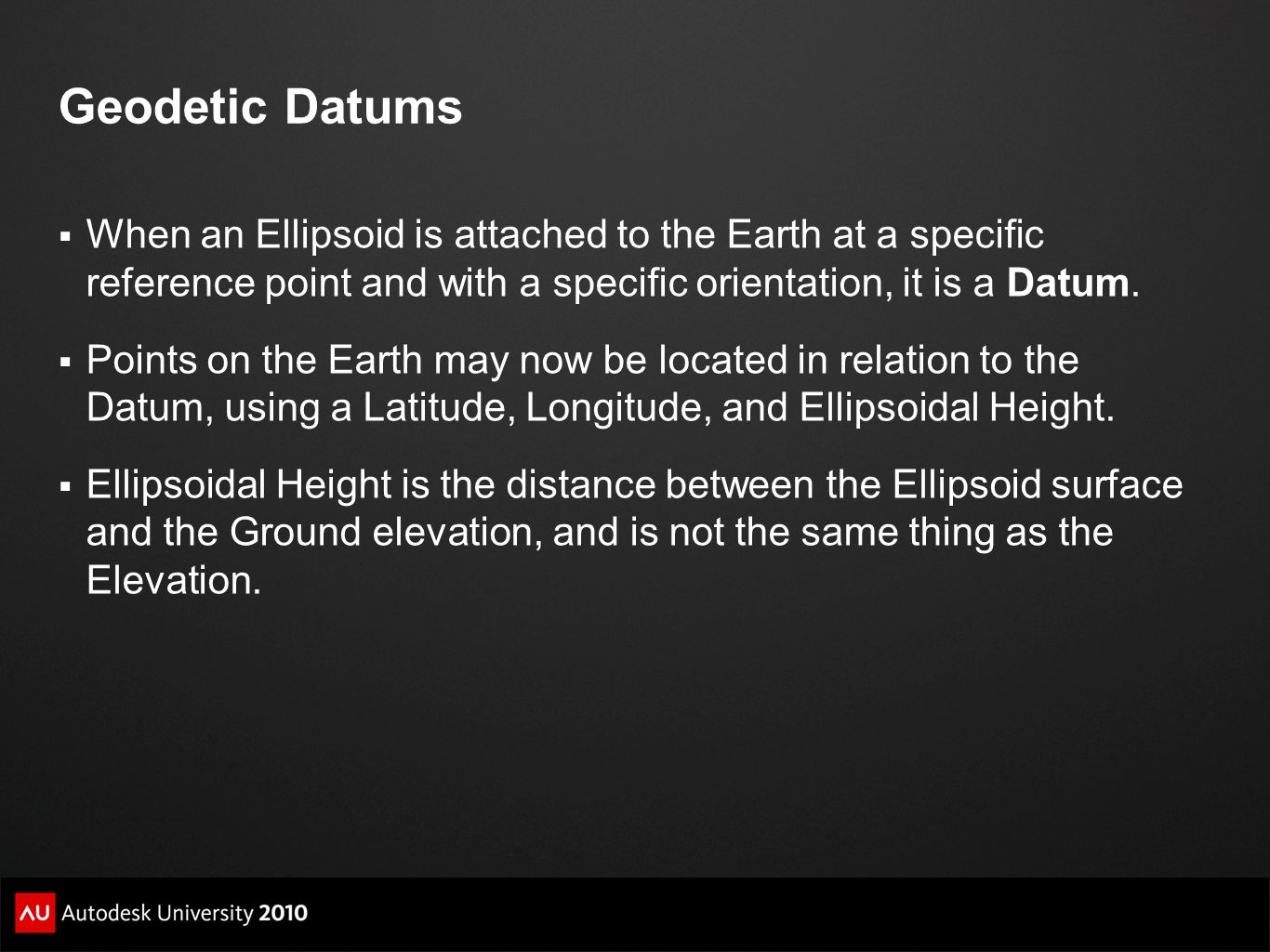 Geodetic Datums When an Ellipsoid is attached to the Earth at a specific reference point and with a specific orientation, it is a Datum.