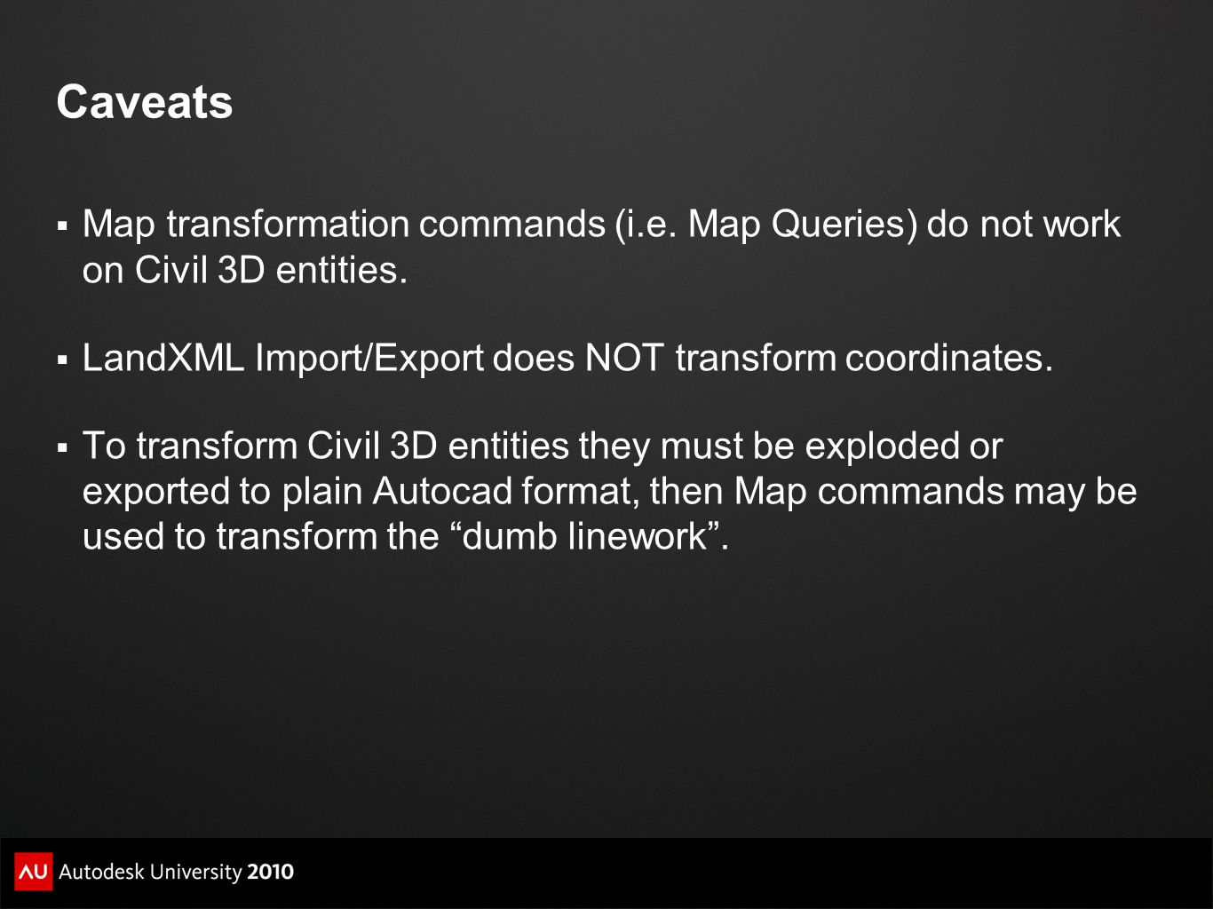 Caveats Map transformation commands (i.e. Map Queries) do not work on Civil 3D entities. LandXML Import/Export does NOT transform coordinates.