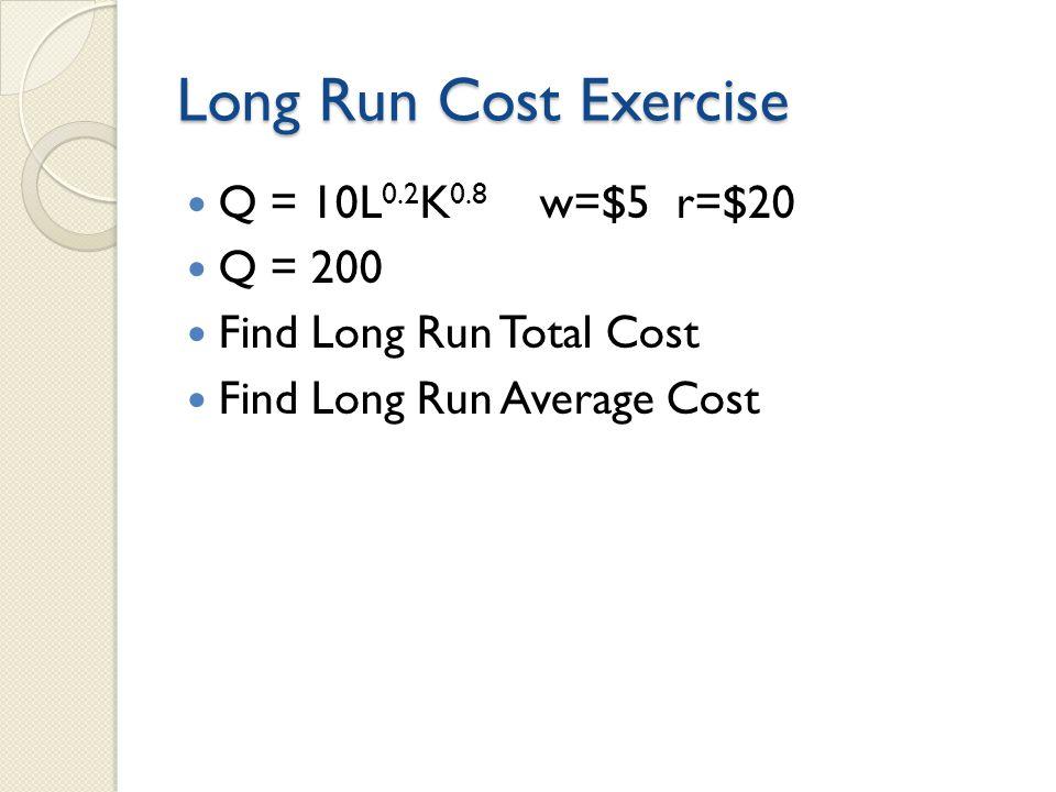 Long Run Cost Exercise Q = 10L0.2K0.8 w=$5 r=$20 Q = 200