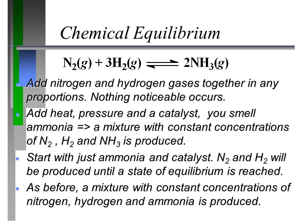 Chemical Equilibrium Add nitrogen and hydrogen gases together in any proportions. Nothing noticeable occurs.