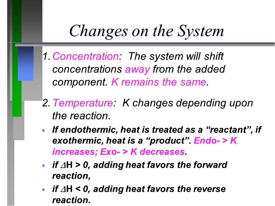 Changes on the System 1. Concentration: The system will shift concentrations away from the added component. K remains the same.
