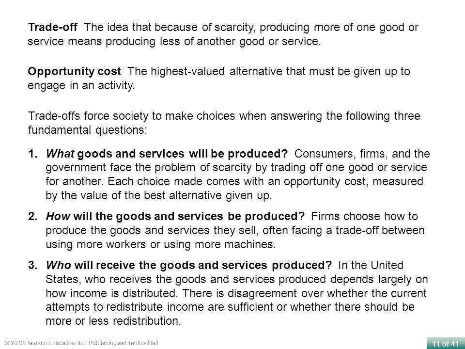 Trade-off The idea that because of scarcity, producing more of one good or service means producing less of another good or service.