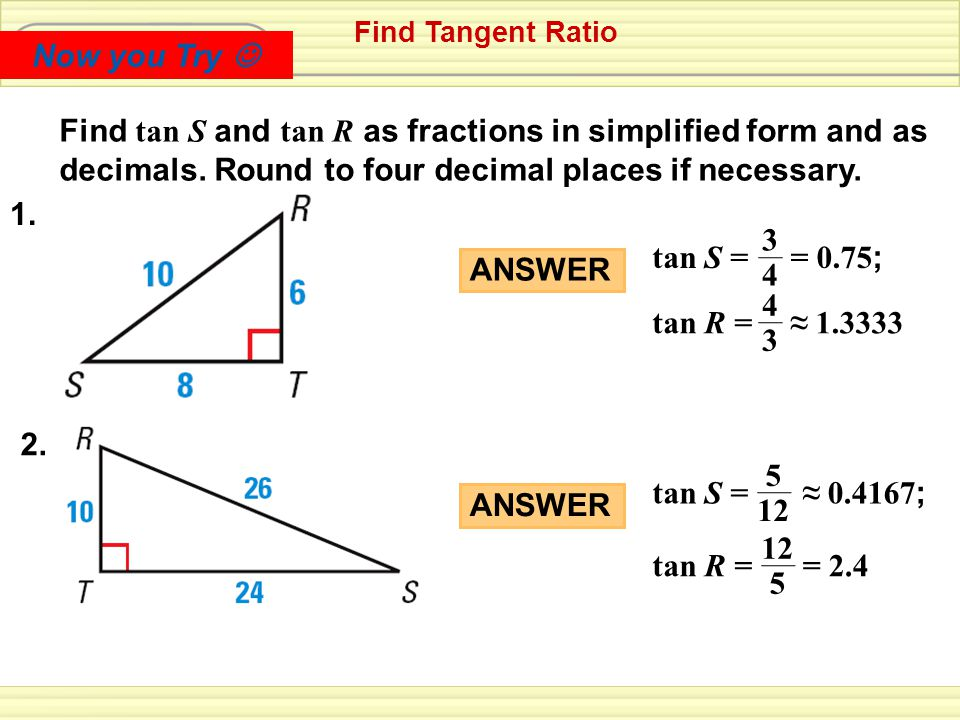 Now you Try  Find Tangent Ratio. Find tan S and tan R as fractions in simplified form and as decimals. Round to four decimal places if necessary.