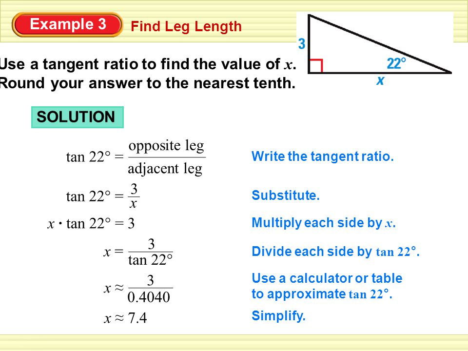 Example 3 Use a tangent ratio to find the value of x. Round your answer to the nearest tenth. Find Leg Length.