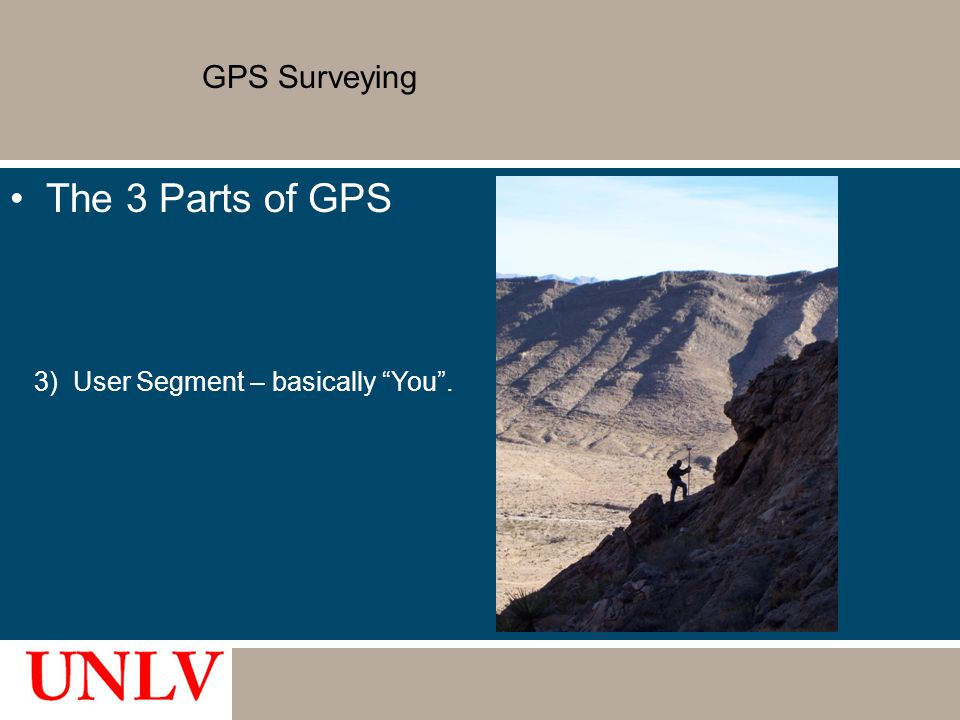 GPS Surveying The 3 Parts of GPS 3) User Segment – basically You .