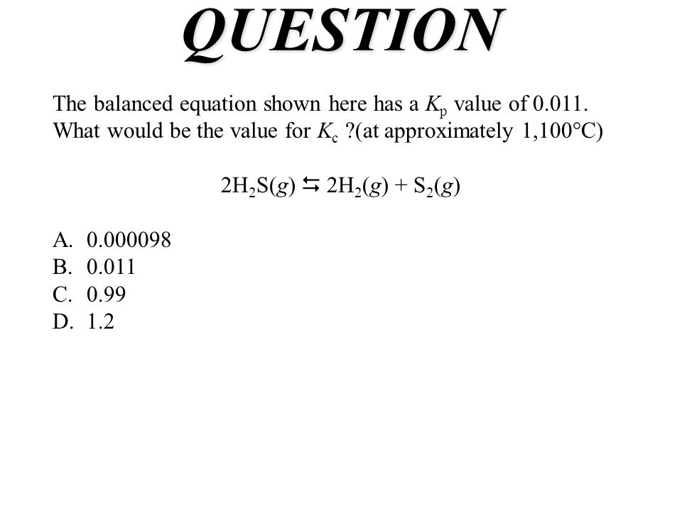 QUESTION The balanced equation shown here has a Kp value of 0.011. What would be the value for Kc (at approximately 1,100°C)