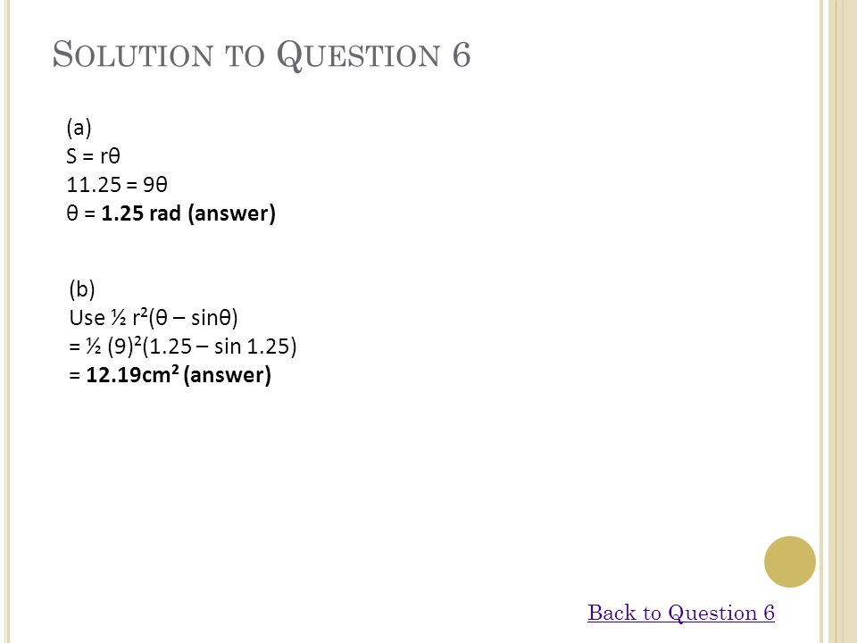 Solution to Question 6 (a) S = rθ 11.25 = 9θ θ = 1.25 rad (answer) (b)