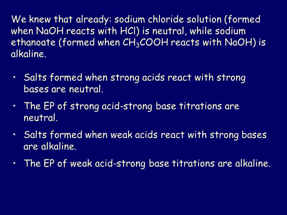 We knew that already: sodium chloride solution (formed when NaOH reacts with HCl) is neutral, while sodium ethanoate (formed when CH3COOH reacts with NaOH) is alkaline.