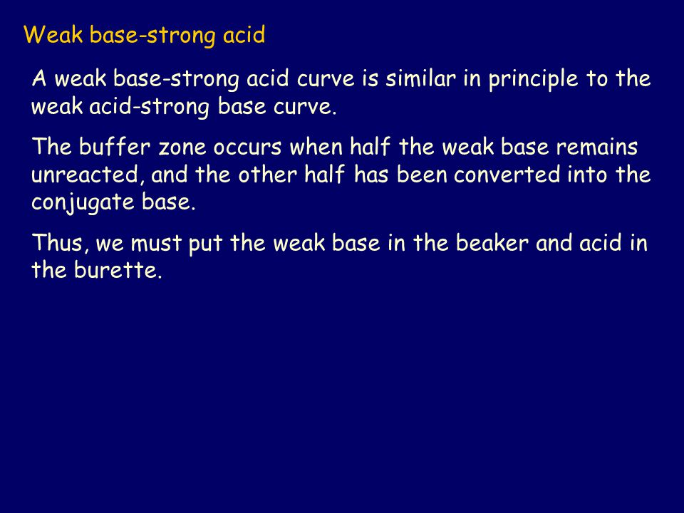 Weak base-strong acid A weak base-strong acid curve is similar in principle to the weak acid-strong base curve.