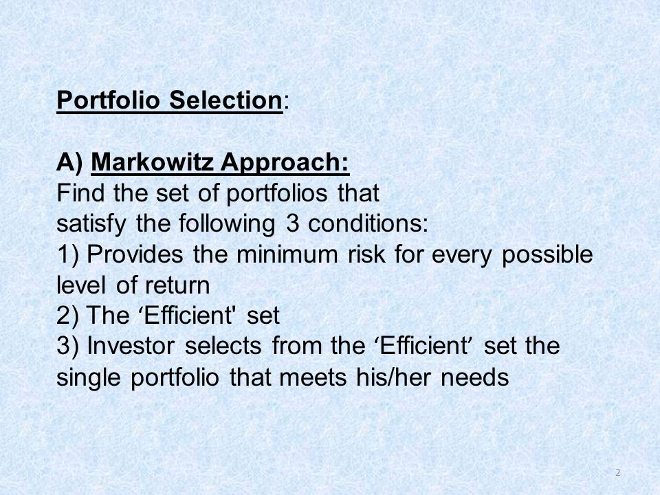 Portfolio Selection: A) Markowitz Approach: Find the set of portfolios that satisfy the following 3 conditions: 1) Provides the minimum risk for every possible level of return 2) The 'Efficient set 3) Investor selects from the 'Efficient' set the single portfolio that meets his/her needs