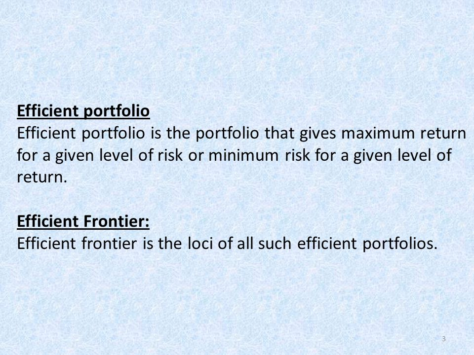 Efficient portfolio Efficient portfolio is the portfolio that gives maximum return for a given level of risk or minimum risk for a given level of return.