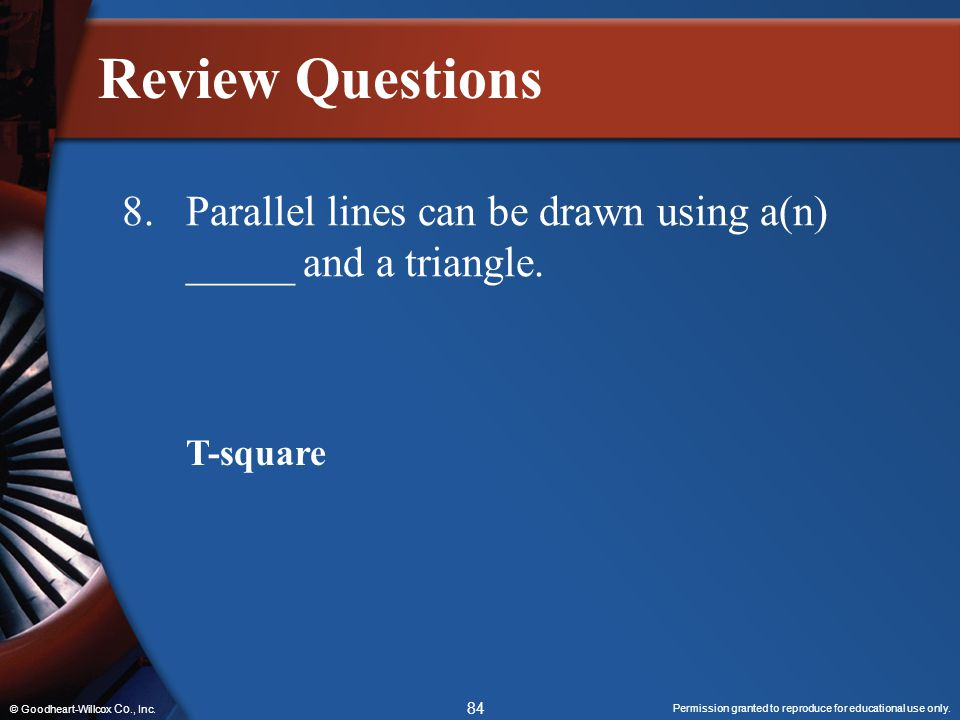 Review Questions 8. Parallel lines can be drawn using a(n) _____ and a triangle.