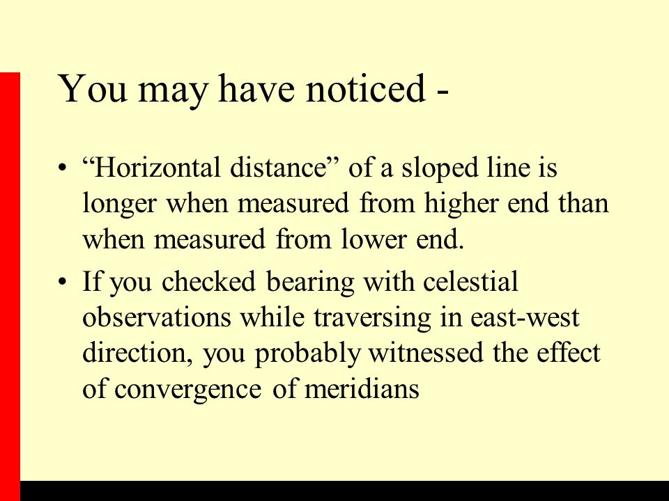 You may have noticed - Horizontal distance of a sloped line is longer when measured from higher end than when measured from lower end.