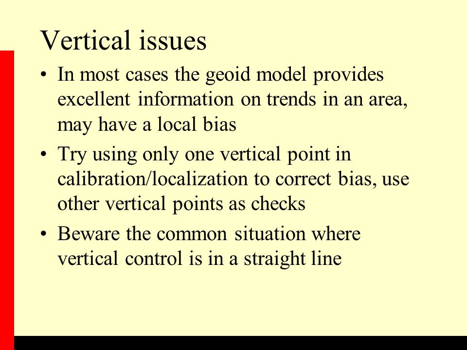 Vertical issues In most cases the geoid model provides excellent information on trends in an area, may have a local bias.