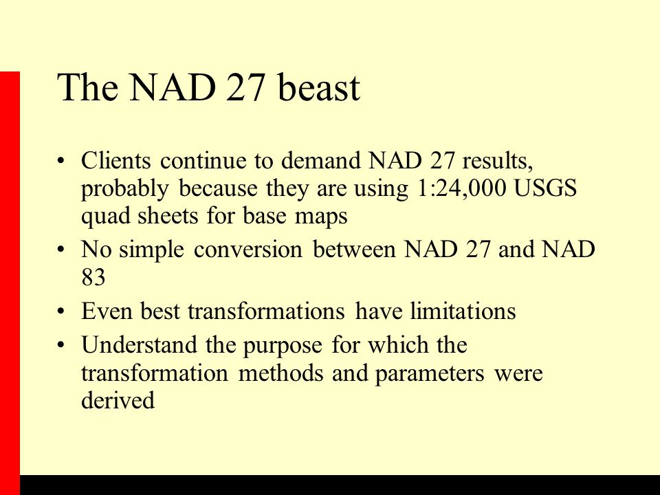 The NAD 27 beast Clients continue to demand NAD 27 results, probably because they are using 1:24,000 USGS quad sheets for base maps.
