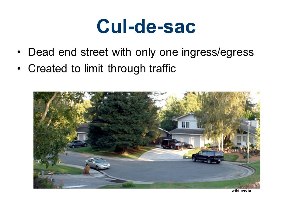 Cul-de-sac Dead end street with only one ingress/egress