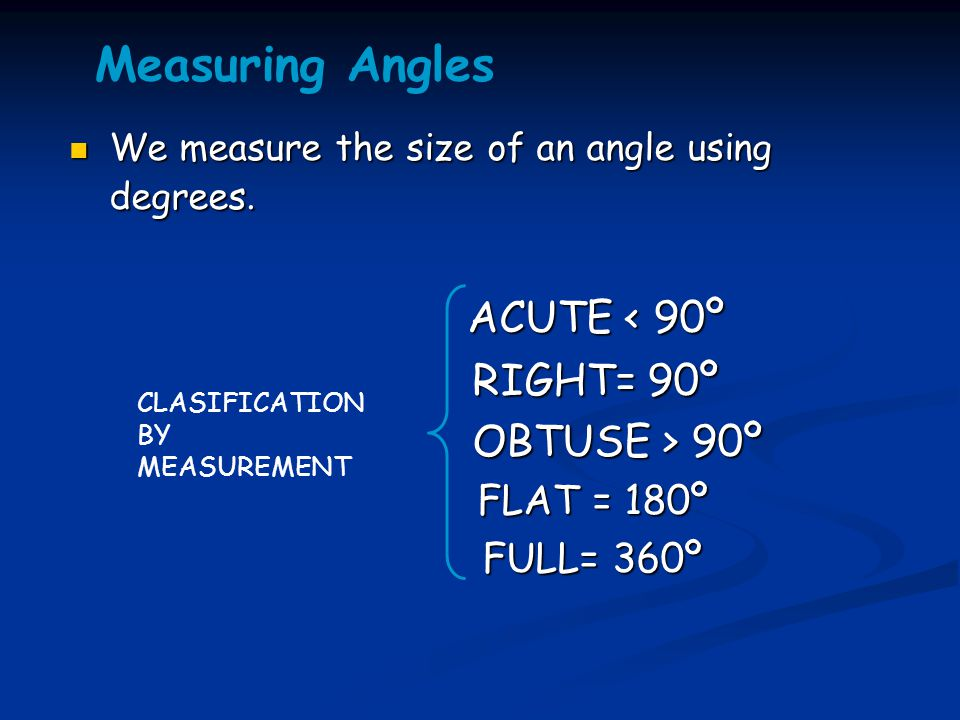 Measuring Angles ACUTE < 90º RIGHT= 90º OBTUSE > 90º FULL= 360º