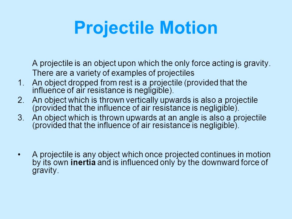 Projectile Motion A projectile is an object upon which the only force acting is gravity. There are a variety of examples of projectiles.