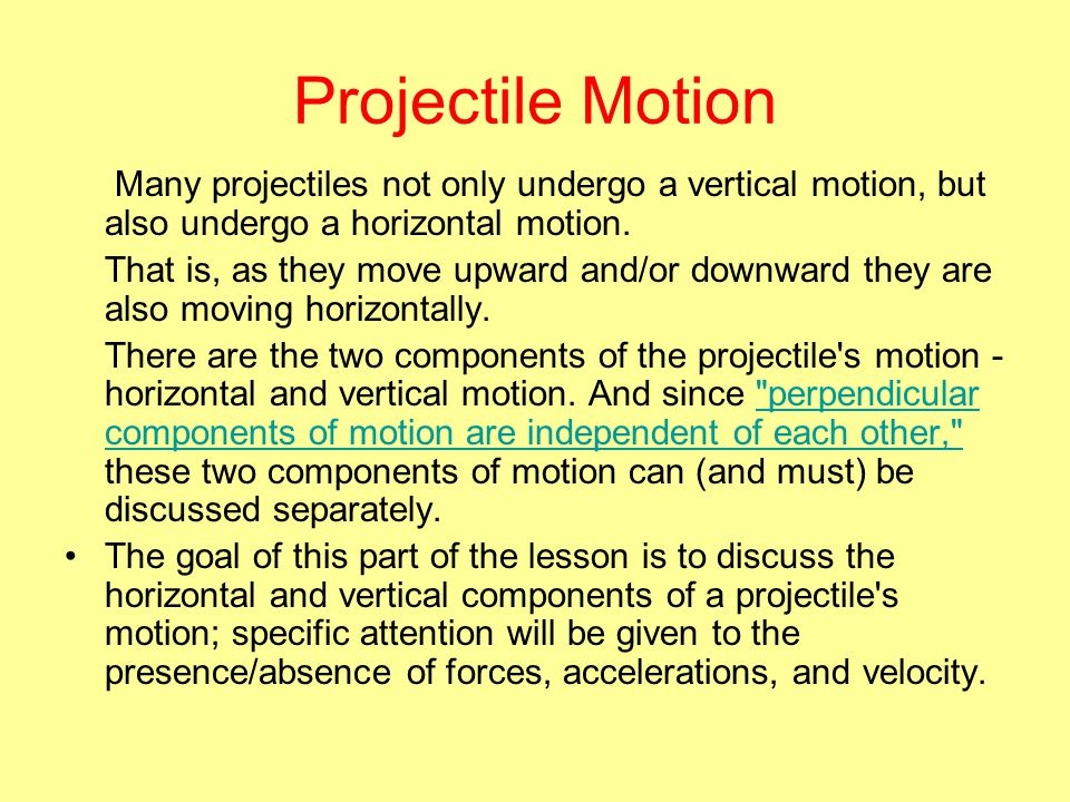 Projectile Motion Many projectiles not only undergo a vertical motion, but also undergo a horizontal motion.