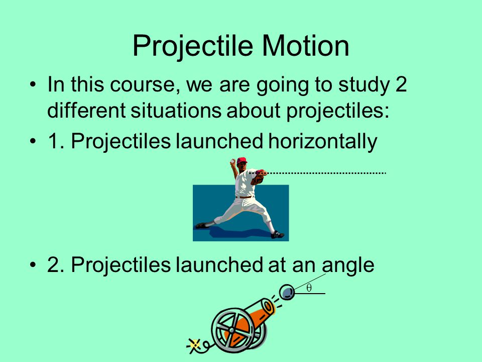 Projectile Motion In this course, we are going to study 2 different situations about projectiles: 1. Projectiles launched horizontally.