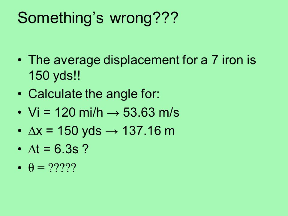 Something's wrong The average displacement for a 7 iron is 150 yds!! Calculate the angle for: Vi = 120 mi/h → 53.63 m/s.