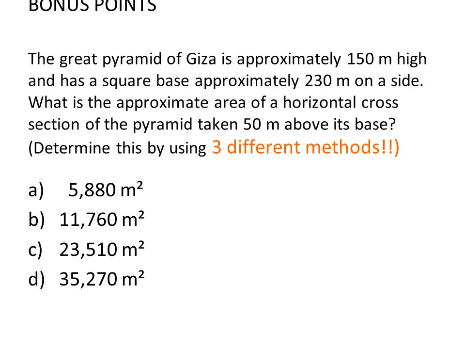 BONUS POINTS The great pyramid of Giza is approximately 150 m high and has a square base approximately 230 m on a side. What is the approximate area of a horizontal cross section of the pyramid taken 50 m above its base (Determine this by using 3 different methods!!)