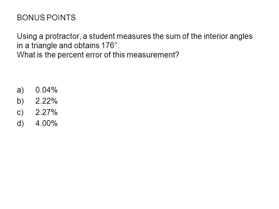 BONUS POINTS Using a protractor, a student measures the sum of the interior angles in a triangle and obtains 176°. What is the percent error of this measurement