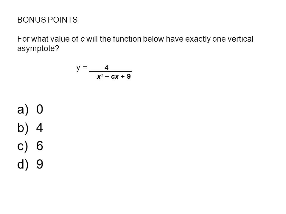 BONUS POINTS For what value of c will the function below have exactly one vertical asymptote y = ____4______ x² – cx + 9