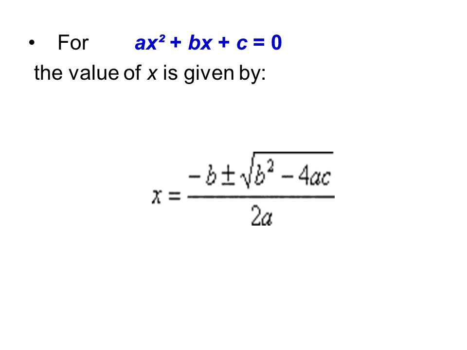 For ax² + bx + c = 0 the value of x is given by:
