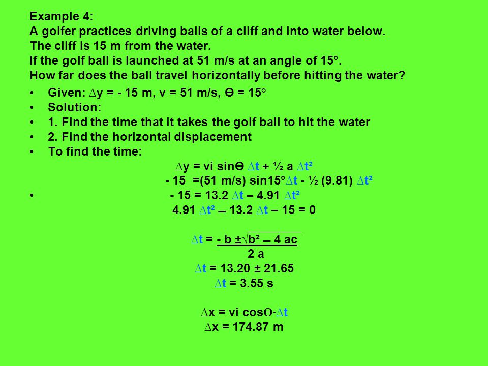 Example 4: A golfer practices driving balls of a cliff and into water below. The cliff is 15 m from the water. If the golf ball is launched at 51 m/s at an angle of 15°. How far does the ball travel horizontally before hitting the water