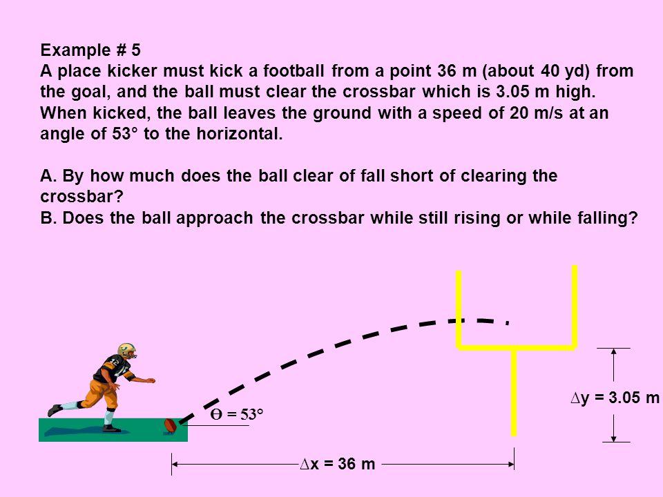 Example # 5 A place kicker must kick a football from a point 36 m (about 40 yd) from the goal, and the ball must clear the crossbar which is 3.05 m high. When kicked, the ball leaves the ground with a speed of 20 m/s at an angle of 53° to the horizontal. A. By how much does the ball clear of fall short of clearing the crossbar B. Does the ball approach the crossbar while still rising or while falling