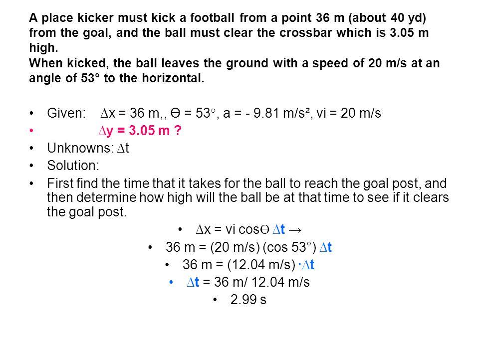 Given: ∆x = 36 m,, Ө = 53°, a = - 9.81 m/s², vi = 20 m/s ∆y = 3.05 m