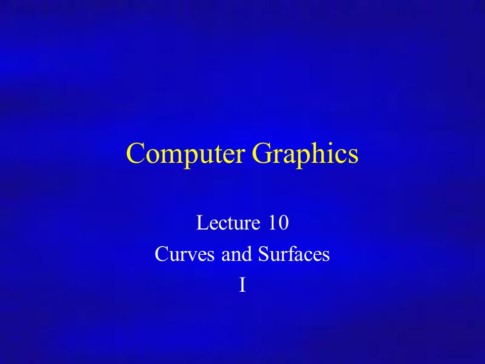 Lecture 10 Curves and Surfaces I