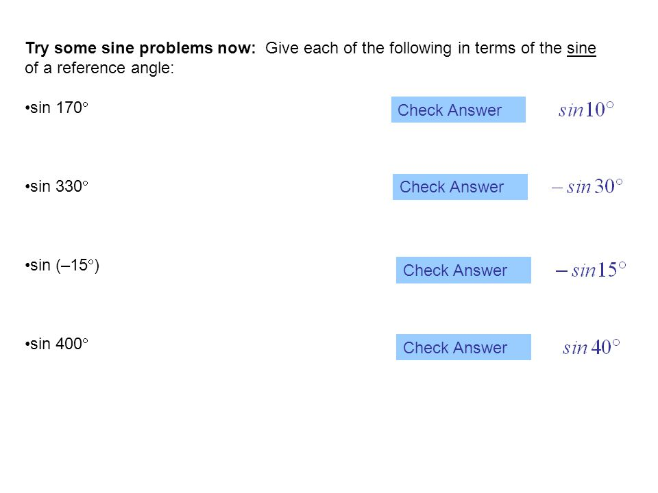 Try some sine problems now: Give each of the following in terms of the sine of a reference angle: