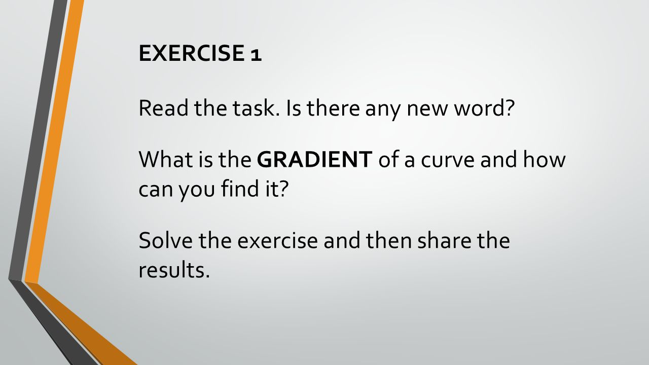 EXERCISE 1 Read the task. Is there any new word What is the GRADIENT of a curve and how can you find it