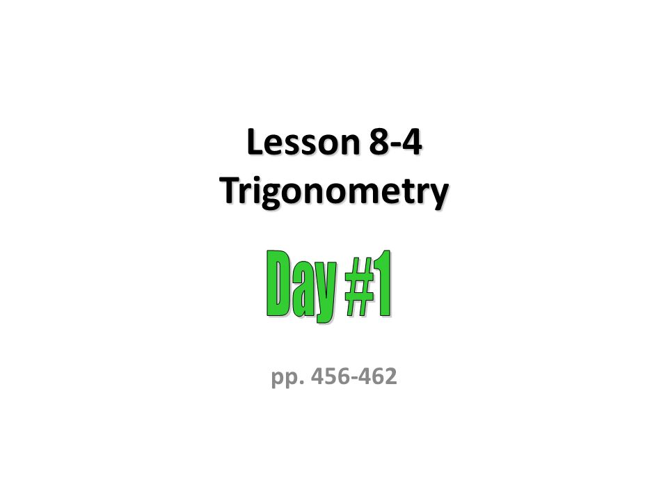 Lesson 8-4 Trigonometry Day #1 pp. 456-462