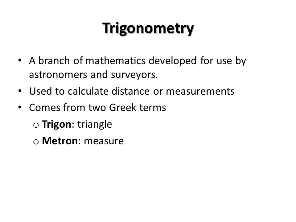 Trigonometry A branch of mathematics developed for use by astronomers and surveyors. Used to calculate distance or measurements.