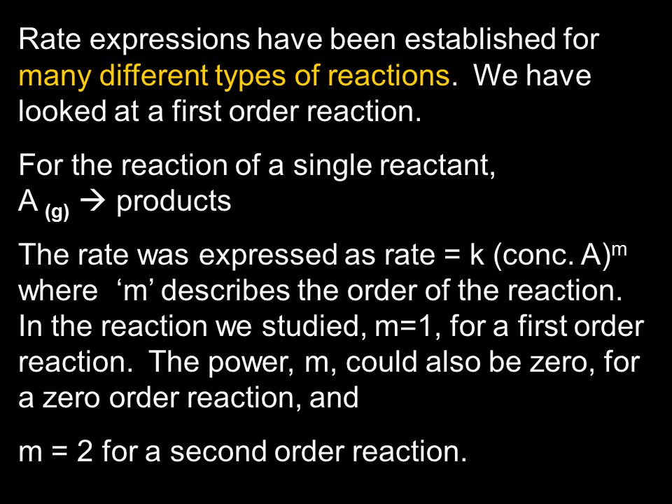 Rate expressions have been established for many different types of reactions. We have looked at a first order reaction.