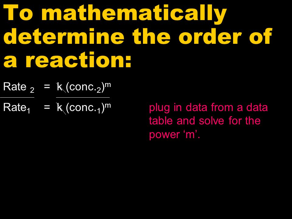 To mathematically determine the order of a reaction: