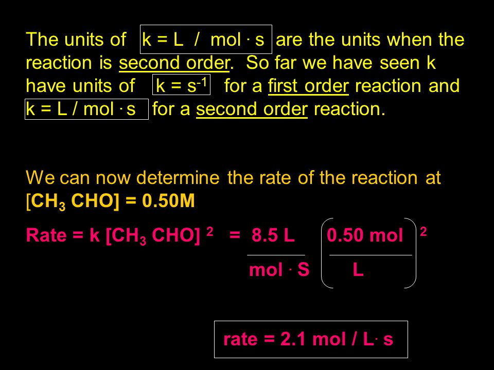 The units of k = L / mol . s are the units when the reaction is second order. So far we have seen k have units of k = s-1 for a first order reaction and k = L / mol . s for a second order reaction.